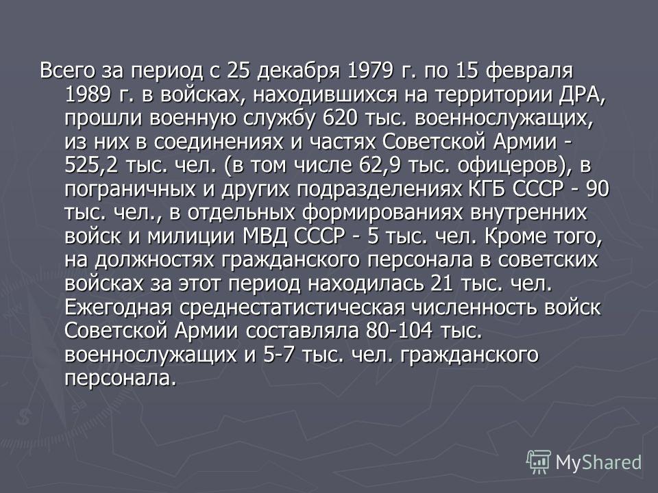 Всего за период с 25 декабря 1979 г. по 15 февраля 1989 г. в войсках, находившихся на территории ДРА, прошли военную службу 620 тыс. военнослужащих, из них в соединениях и частях Советской Армии - 525,2 тыс. чел. (в том числе 62,9 тыс. офицеров), в п