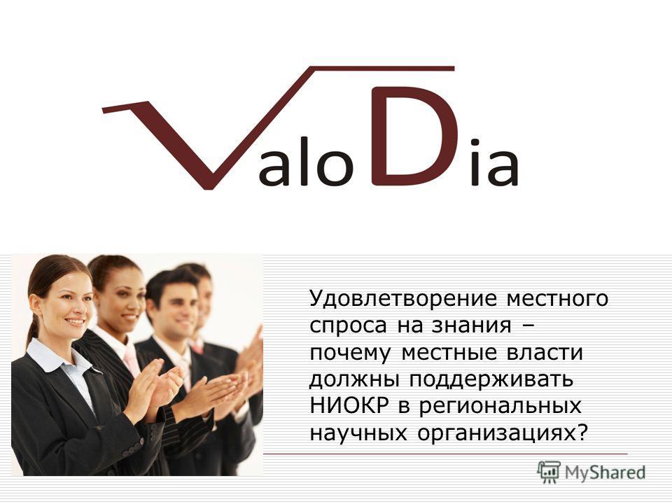 VALODIA Consortium Удовлетворение местного спроса на знания – почему местные власти должны поддерживать НИОКР в региональных научных организациях?
