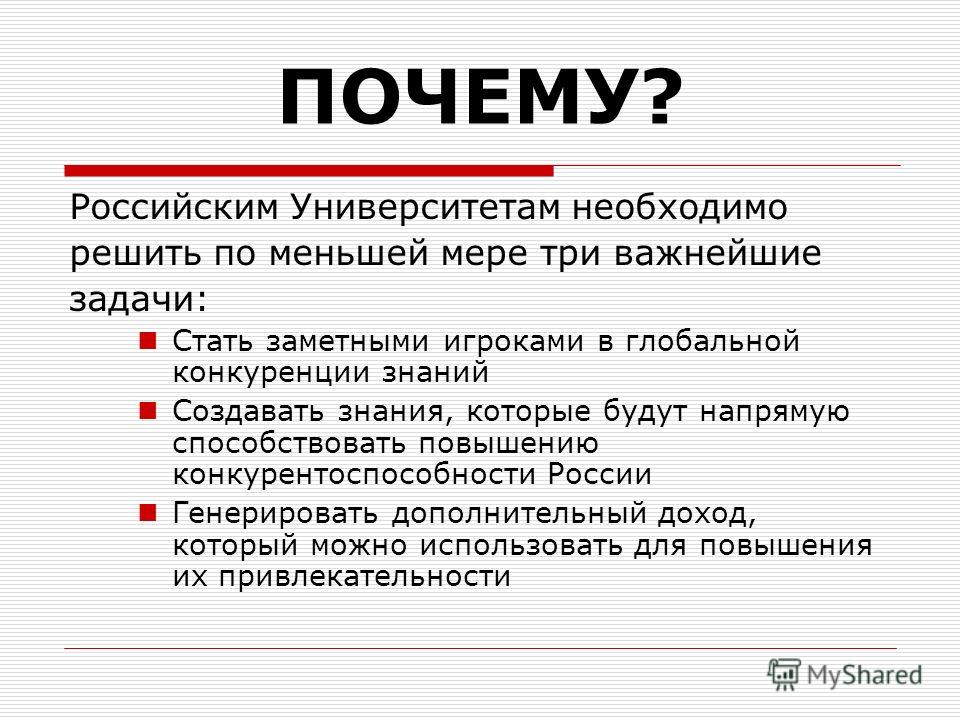 ПОЧЕМУ? Российским Университетам необходимо решить по меньшей мере три важнейшие задачи: Стать заметными игроками в глобальной конкуренции знаний Создавать знания, которые будут напрямую способствовать повышению конкурентоспособности России Генериров