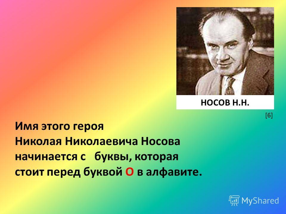 Имя этого героя Николая Николаевича Носова начинается с буквы, которая стоит перед буквой О в алфавите. [6] НОСОВ Н.Н.