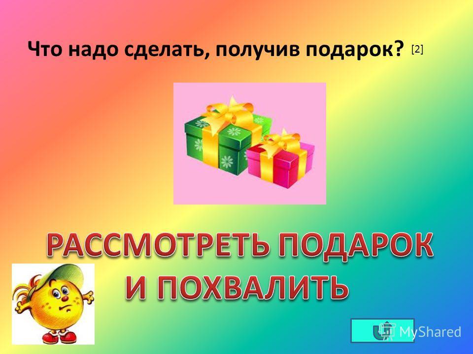 Что надо сделать, получив подарок? [2]