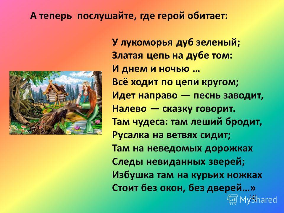 А теперь послушайте, где герой обитает: У лукоморья дуб зеленый; Златая цепь на дубе том: И днем и ночью … Всё ходит по цепи кругом; Идет направо песнь заводит, Налево сказку говорит. Там чудеса: там леший бродит, Русалка на ветвях сидит; Там на неве
