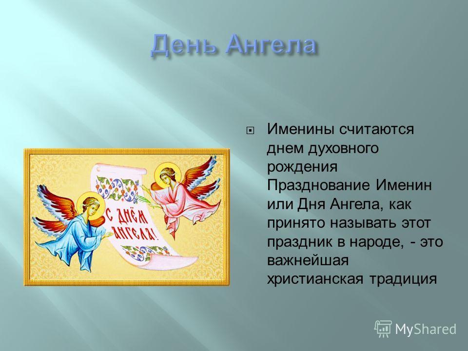 Именины считаются днем духовного рождения Празднование Именин или Дня Ангела, как принято называть этот праздник в народе, - это важнейшая христианская традиция