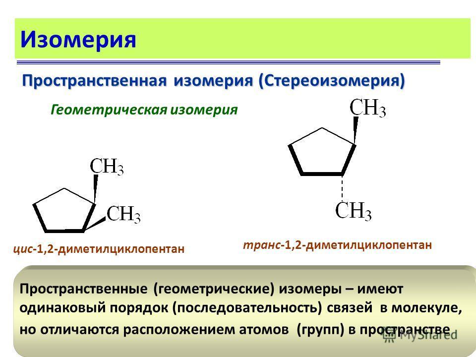 Изомерия Пространственная изомерия (Стереоизомерия) Геометрическая изомерия цис-1,2-диметилциклопентан транс-1,2-диметилциклопентан Пространственные (геометрические) изомеры – имеют одинаковый порядок (последовательность) связей в молекуле, но отлича