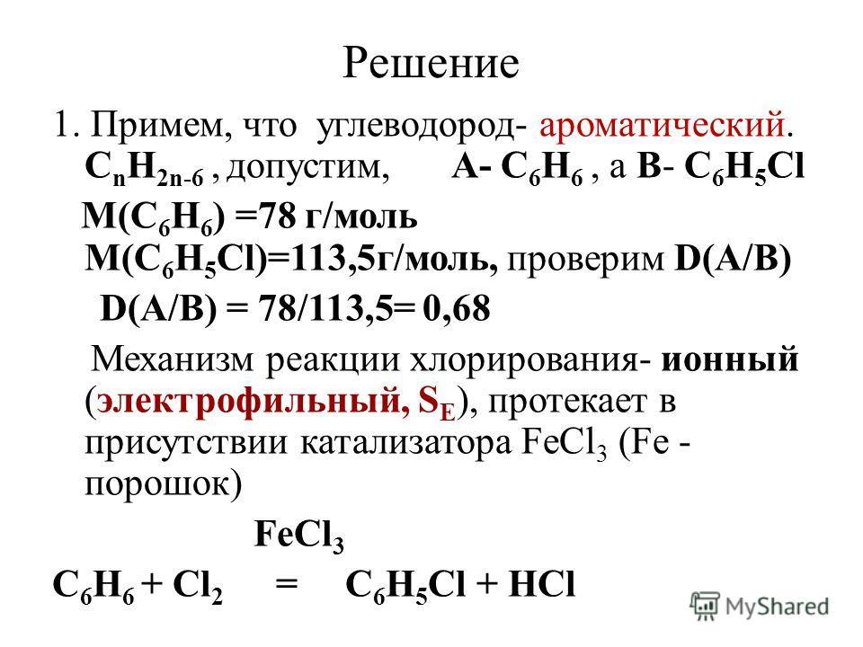 Решение 1. Примем, что углеводород- ароматический. С n Н 2n-6, допустим, А- С 6 Н 6, а В- С 6 Н 5 Сl М(С 6 Н 6 ) =78 г/моль М(С 6 Н 5 Сl)=113,5г/моль, проверим D(A/B) D(A/B) = 78/113,5= 0,68 Механизм реакции хлорирования- ионный (электрофильный, S E