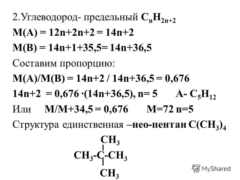 2.Углеводород- предельный С n H 2n+2 M(A) = 12n+2n+2 = 14n+2 M(B) = 14n+1+35,5= 14n+36,5 Составим пропорцию: М(А)/М(В) = 14n+2 / 14n+36,5 = 0,676 14n+2 = 0,676 ·(14n+36,5), n= 5 A- C 5 H 12 Или М/М+34,5 = 0,676 М=72 n=5 Структура единственная –нео-пе