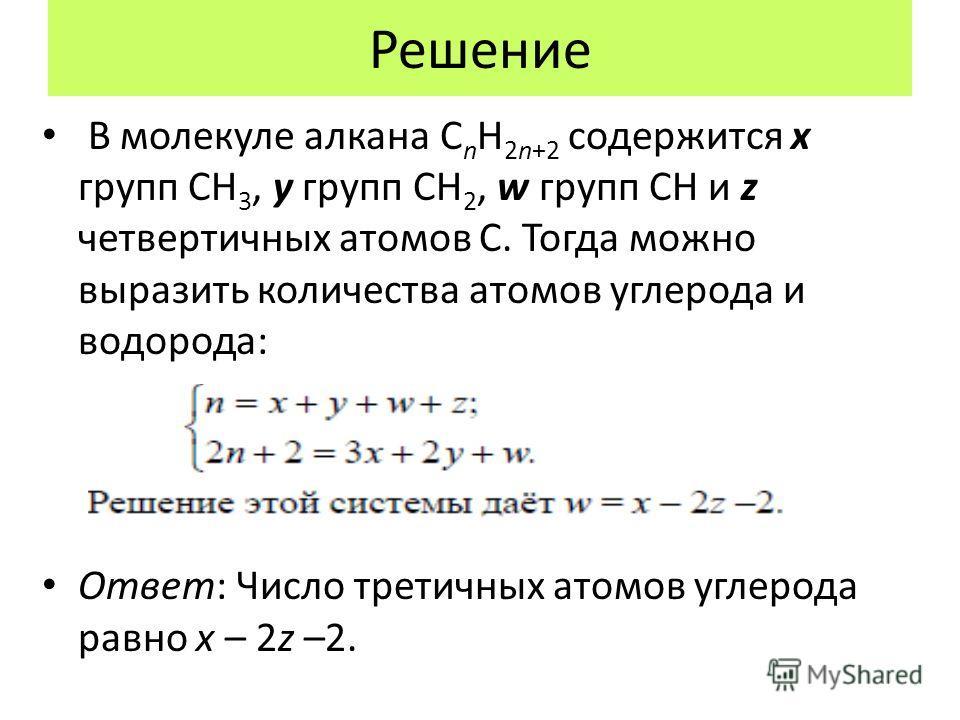 Решение В молекуле алкана C n H 2n+2 содержится x групп CH 3, y групп CH 2, w групп CH и z четвертичных атомов C. Тогда можно выразить количества атомов углерода и водорода: Ответ: Число третичных атомов углерода равно x – 2z –2.