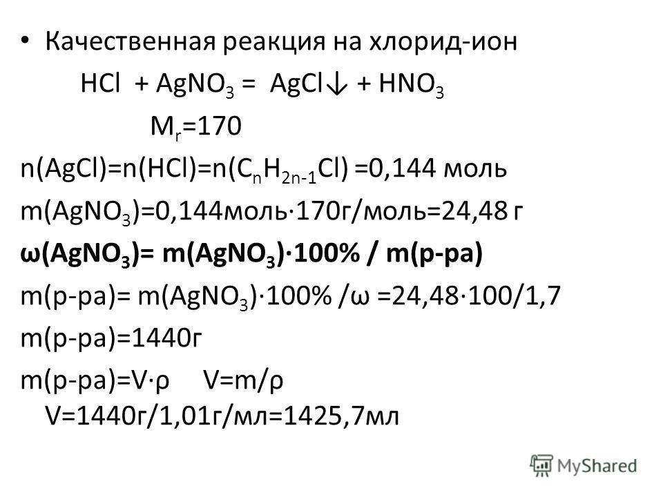 Качественная реакция на хлорид-ион HCl + AgNO 3 = AgCl + HNO 3 M r =170 n(AgCl)=n(HCl)=n(C n H 2n-1 Cl) =0,144 моль m(AgNO 3 )=0,144моль·170г/моль=24,48 г ω(AgNO 3 )= m(AgNO 3 )·100% / m(р-ра) m(р-ра)= m(AgNO 3 )·100% /ω =24,48·100/1,7 m(р-ра)=1440г