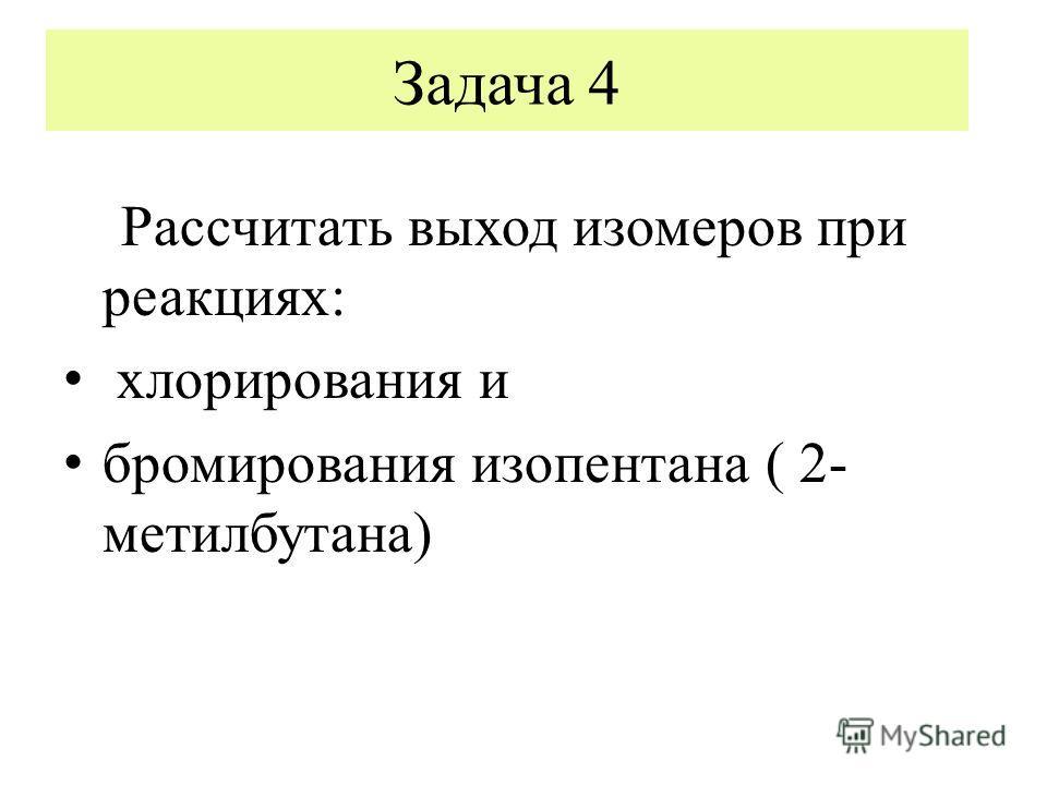 Задача 4 Рассчитать выход изомеров при реакциях: хлорирования и бромирования изопентана ( 2- метилбутана)