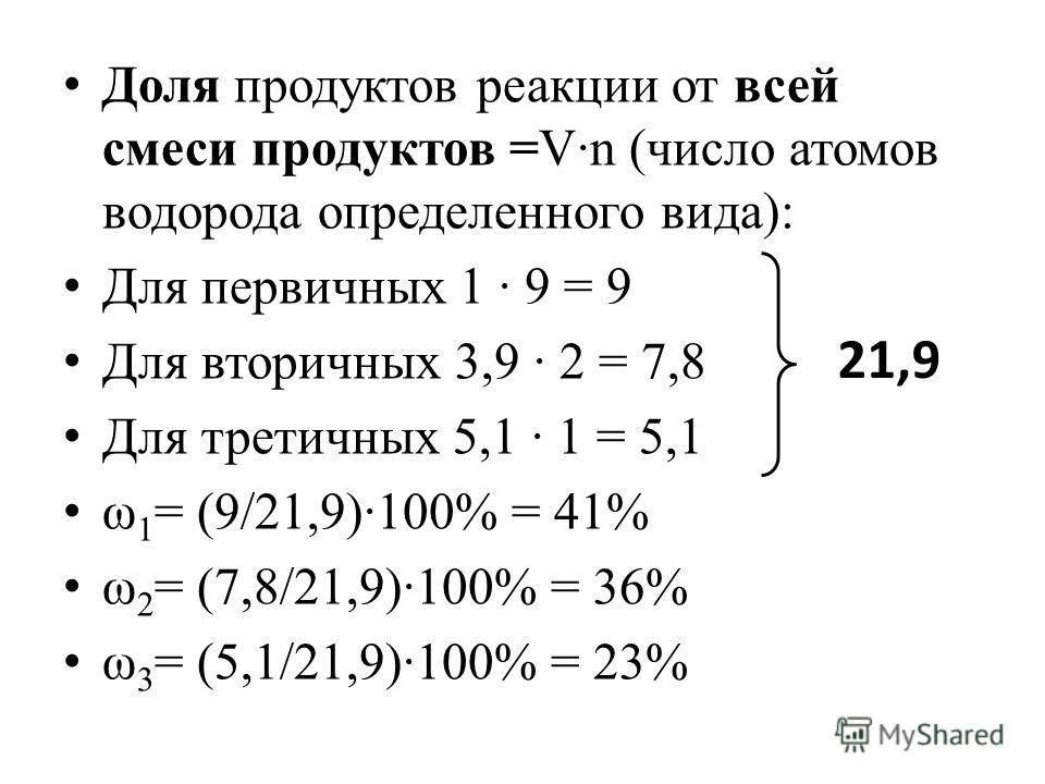 Доля продуктов реакции от всей смеси продуктов =V·n (число атомов водорода определенного вида): Для первичных 1 · 9 = 9 Для вторичных 3,9 · 2 = 7,8 Для третичных 5,1 · 1 = 5,1 ω 1 = (9/21,9)·100% = 41% ω 2 = (7,8/21,9)·100% = 36% ω 3 = (5,1/21,9)·100
