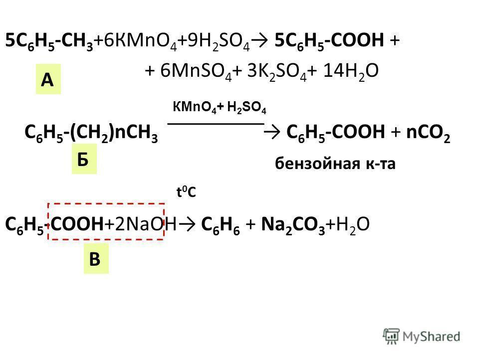 5С 6 Н 5 -СН 3 +6КMnO 4 +9H 2 SO 4 5C 6 H 5 -COOH + + 6MnSO 4 + 3K 2 SO 4 + 14H 2 O С 6 Н 5 -(CH 2 )nСН 3 C 6 H 5 -COOH + nCO 2 бензойная к-та С 6 Н 5 -СOOH+2NaOH C 6 H 6 + Na 2 CO 3 +H 2 O t0Ct0C A Б В КMnO 4 + H 2 SO 4