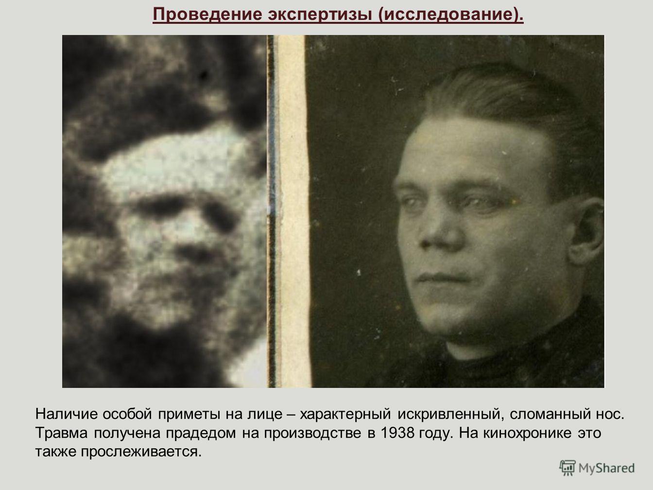Проведение экспертизы (исследование). Наличие особой приметы на лице – характерный искривленный, сломанный нос. Травма получена прадедом на производстве в 1938 году. На кинохронике это также прослеживается.