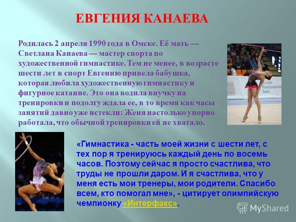 ЕВГЕНИЯ КАНАЕВА Родилась 2 апреля 1990 года в Омске. Её мать Светлана Канаева мастер спорта по художественной гимнастике. Тем не менее, в возрасте шести лет в спорт Евгению привела бабушка, которая любила художественную гимнастику и фигурное катание.