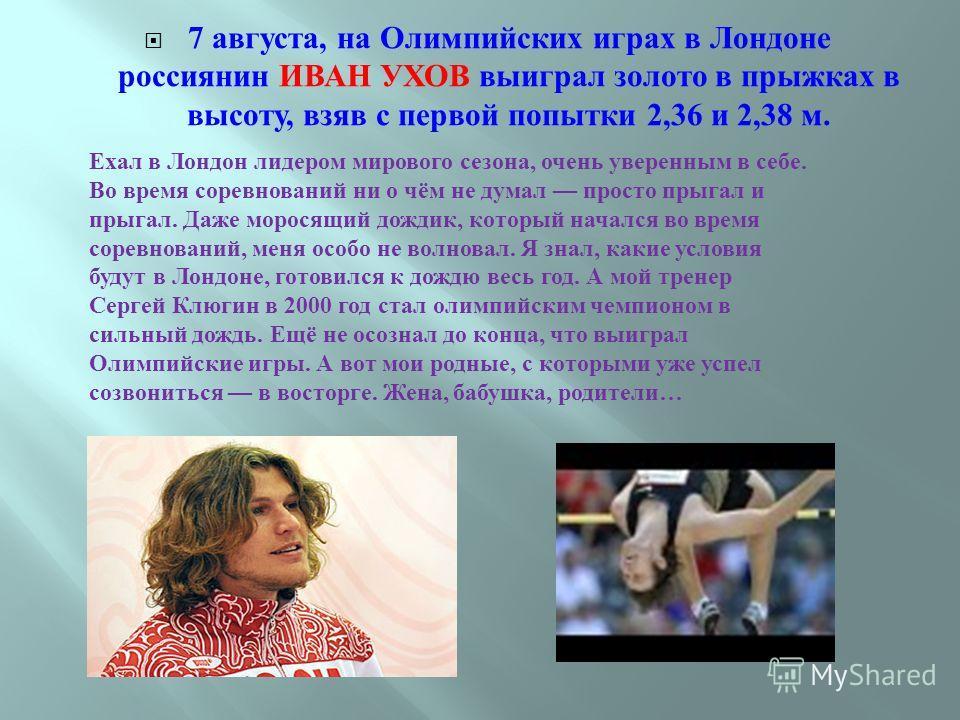 7 августа, на Олимпийских играх в Лондоне россиянин ИВАН УХОВ выиграл золото в прыжках в высоту, взяв с первой попытки 2,36 и 2,38 м. Ехал в Лондон лидером мирового сезона, очень уверенным в себе. Во время соревнований ни о чём не думал просто прыгал
