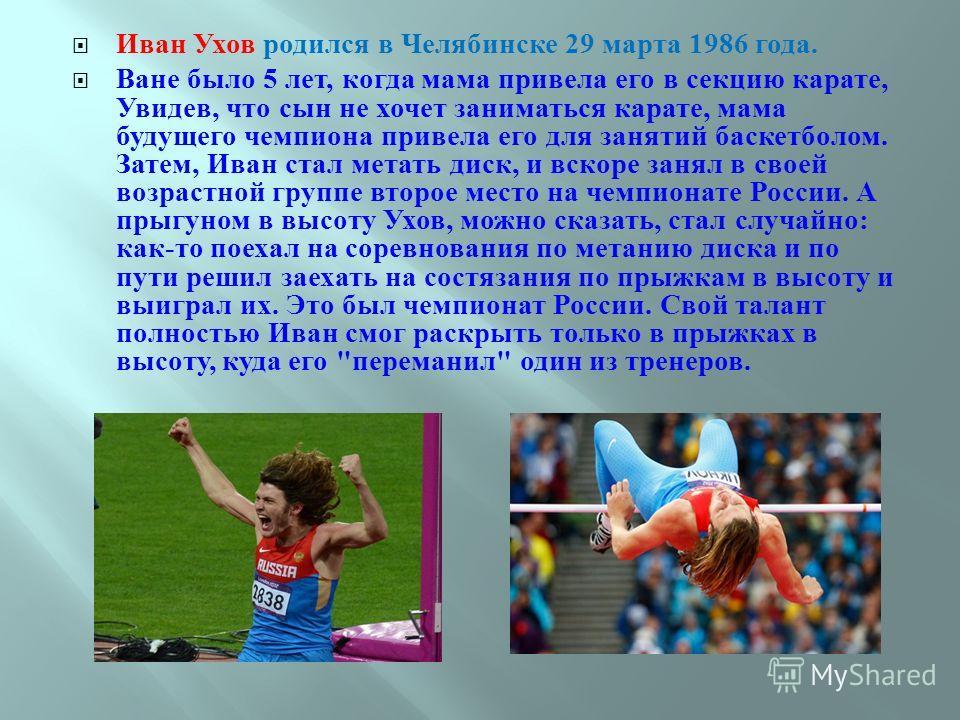 Иван Ухов родился в Челябинске 29 марта 1986 года. Ване было 5 лет, когда мама привела его в секцию карате, Увидев, что сын не хочет заниматься карате, мама будущего чемпиона привела его для занятий баскетболом. Затем, Иван стал метать диск, и вскоре