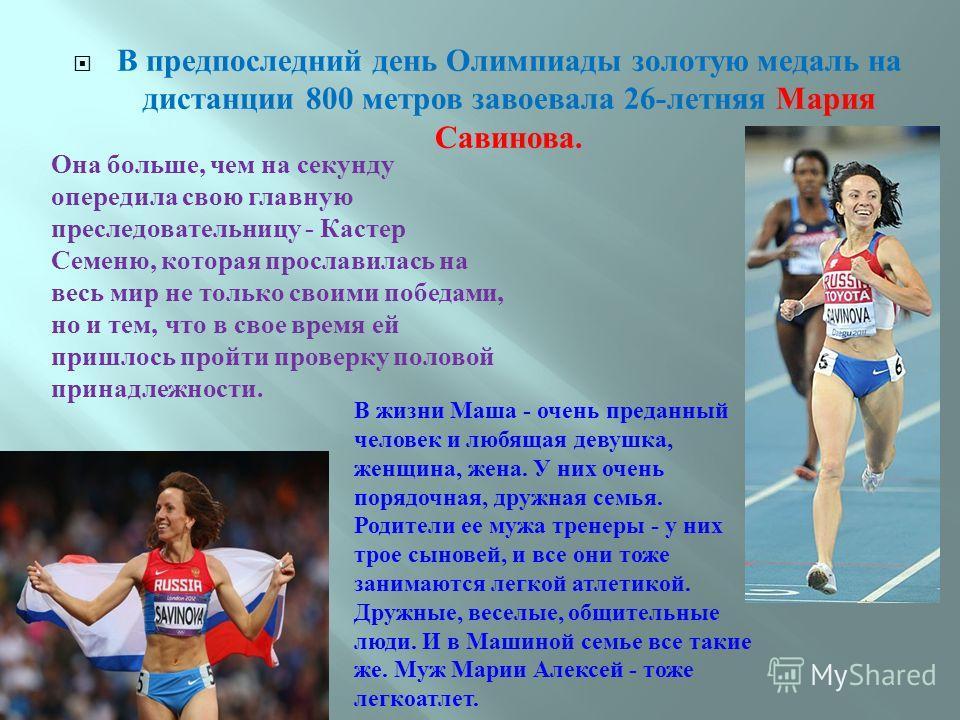 В предпоследний день Олимпиады золотую медаль на дистанции 800 метров завоевала 26- летняя Мария Савинова. Она больше, чем на секунду опередила свою главную преследовательницу - Кастер Семеню, которая прославилась на весь мир не только своими победам