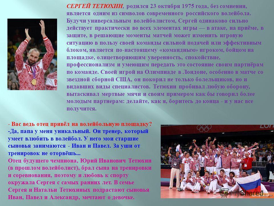 СЕРГЕЙ ТЕТЮХИН, родился 23 октября 1975 года, без сомнения, является одним из символов современного российского волейбола. Будучи универсальным волейболистом, Сергей одинаково сильно действует практически во всех элементах игры в атаке, на приёме, в