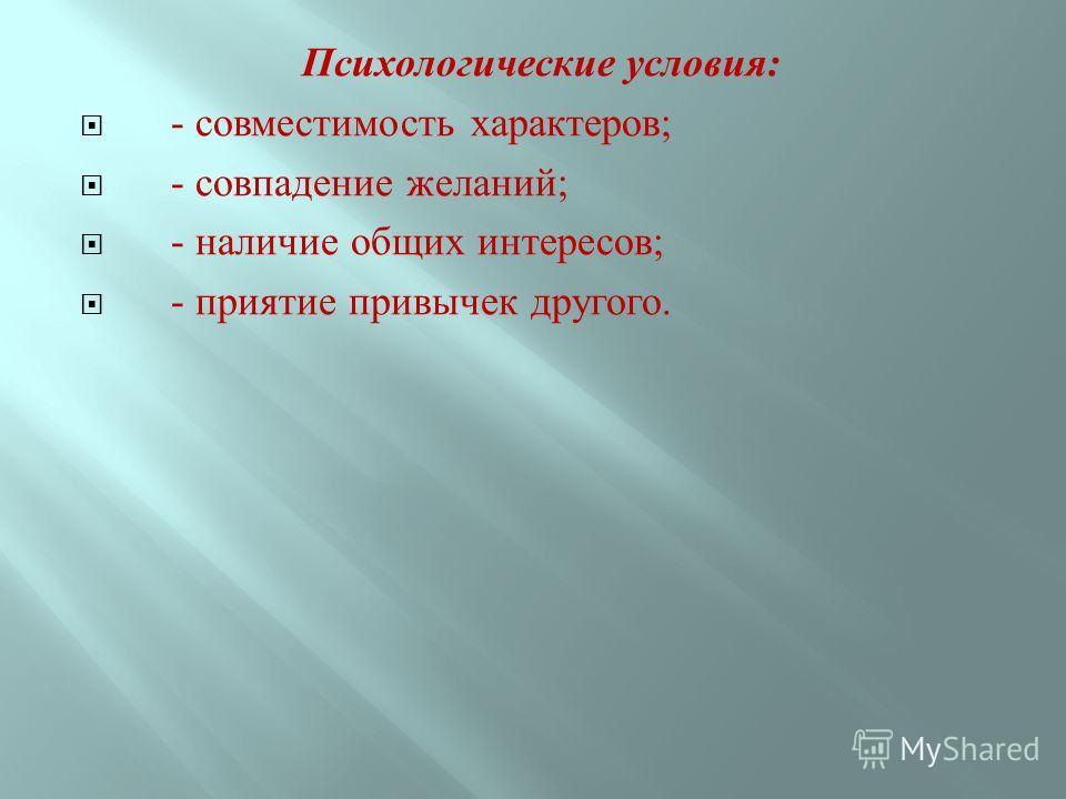 Психологические условия : - совместимость характеров ; - совпадение желаний ; - наличие общих интересов ; - приятие привычек другого.