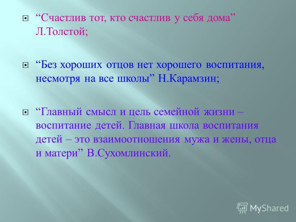 Счастлив тот, кто счастлив у себя дома Л. Толстой ; Без хороших отцов нет хорошего воспитания, несмотря на все школы Н. Карамзин ; Главный смысл и цель семейной жизни – воспитание детей. Главная школа воспитания детей – это взаимоотношения мужа и жен