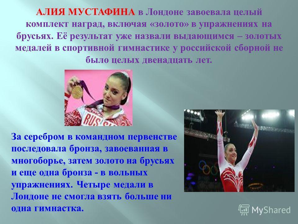 АЛИЯ МУСТАФИНА в Лондоне завоевала целый комплект наград, включая « золото » в упражнениях на брусьях. Её результат уже назвали выдающимся – золотых медалей в спортивной гимнастике у российской сборной не было целых двенадцать лет. За серебром в кома