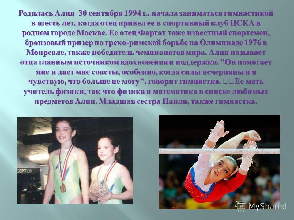 Родилась Алия 30 сентября 1994 г., начала заниматься гимнастикой в шесть лет, когда отец привел ее в спортивный клуб ЦСКА в родном городе Москве. Ее отец Фаргат тоже известный спортсмен, бронзовый призер по греко - римской борьбе на Олимпиаде 1976 в