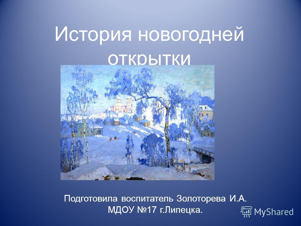 История новогодней открытки Подготовила воспитатель Золоторева И.А. МДОУ 17 г.Липецка.
