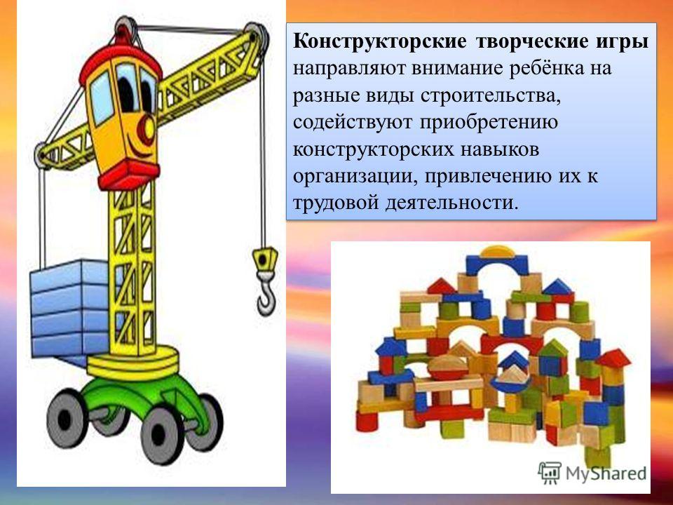 Конструкторские творческие игры направляют внимание ребёнка на разные виды строительства, содействуют приобретению конструкторских навыков организации, привлечению их к трудовой деятельности.