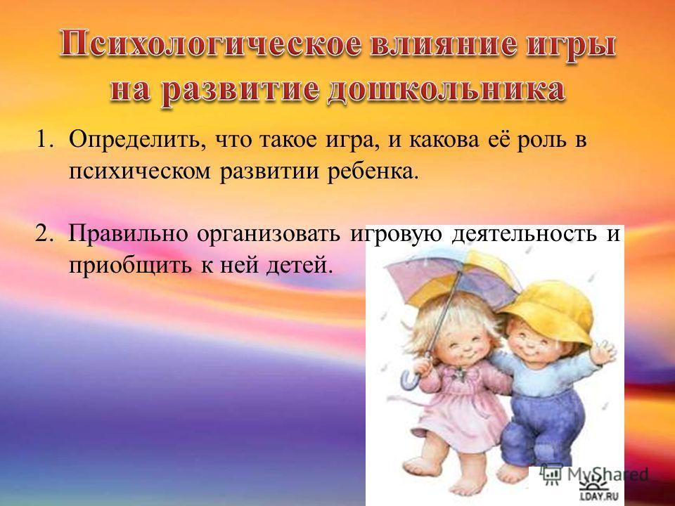 1.Определить, что такое игра, и какова её роль в психическом развитии ребенка. 2. Правильно организовать игровую деятельность и приобщить к ней детей.