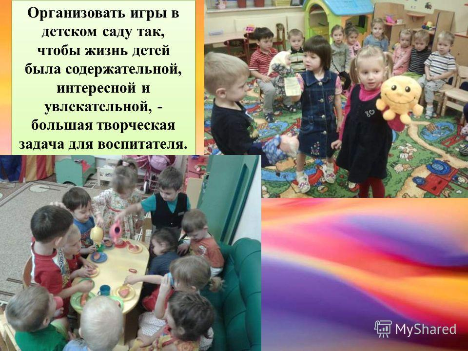 Организовать игры в детском саду так, чтобы жизнь детей была содержательной, интересной и увлекательной, - большая творческая задача для воспитателя. Организовать игры в детском саду так, чтобы жизнь детей была содержательной, интересной и увлекатель