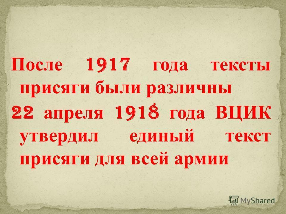 После 1917 года тексты присяги были различны 22 апреля 1918 года ВЦИК утвердил единый текст присяги для всей армии