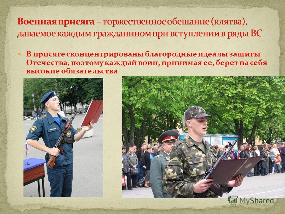 В присяге сконцентрированы благородные идеалы защиты Отечества, поэтому каждый воин, принимая ее, берет на себя высокие обязательства