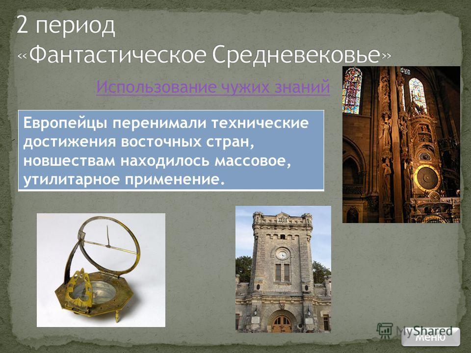 Использование чужих знаний Европейцы перенимали технические достижения восточных стран, новшествам находилось массовое, утилитарное применение. Меню