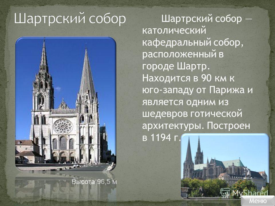 Шартрский собор католический кафедральный собор, расположенный в городе Шартр. Находится в 90 км к юго-западу от Парижа и является одним из шедевров готической архитектуры. Построен в 1194 г. Высота 96,5 м Меню