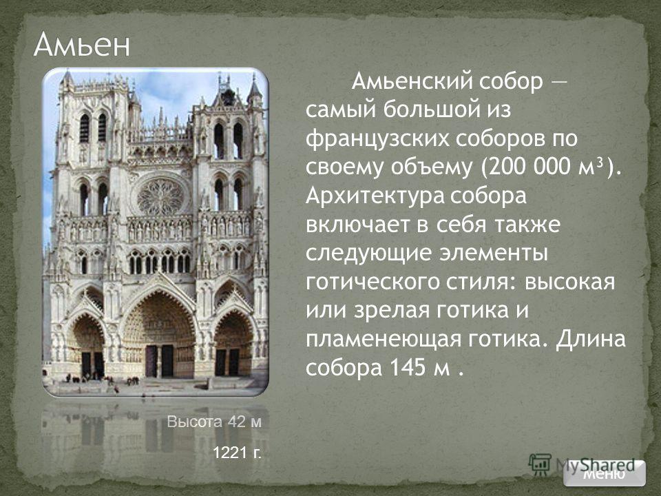 Амьенский собор самый большой из французских соборов по своему объему (200 000 м³). Архитектура собора включает в себя также следующие элементы готического стиля: высокая или зрелая готика и пламенеющая готика. Длина собора 145 м. Высота 42 м 1221 г.