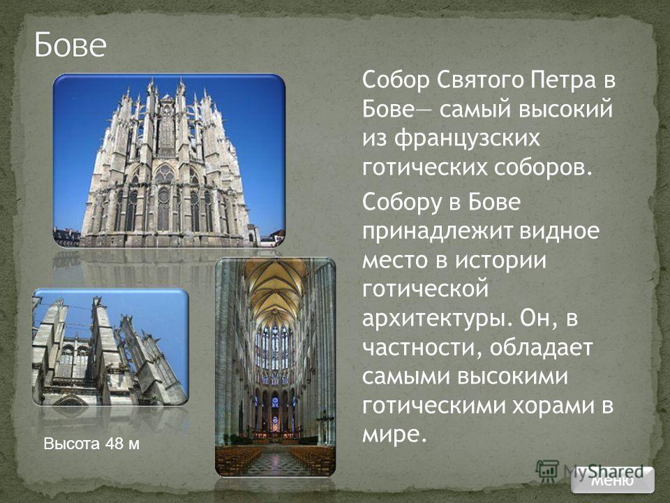 Собор Святого Петра в Бове самый высокий из французских готических соборов. Собору в Бове принадлежит видное место в истории готической архитектуры. Он, в частности, обладает самыми высокими готическими хорами в мире. Высота 48 м Меню