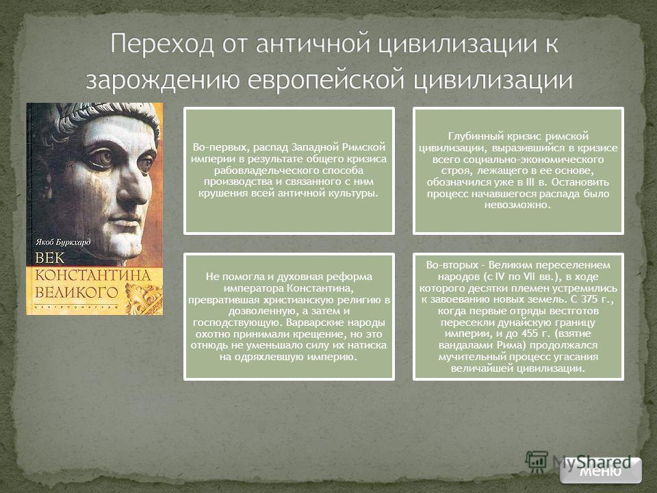 Во-первых, распад Западной Римской империи в результате общего кризиса рабовладельческого способа производства и связанного с ним крушения всей античной культуры. Глубинный кризис римской цивилизации, выразившийся в кризисе всего социально-экономичес