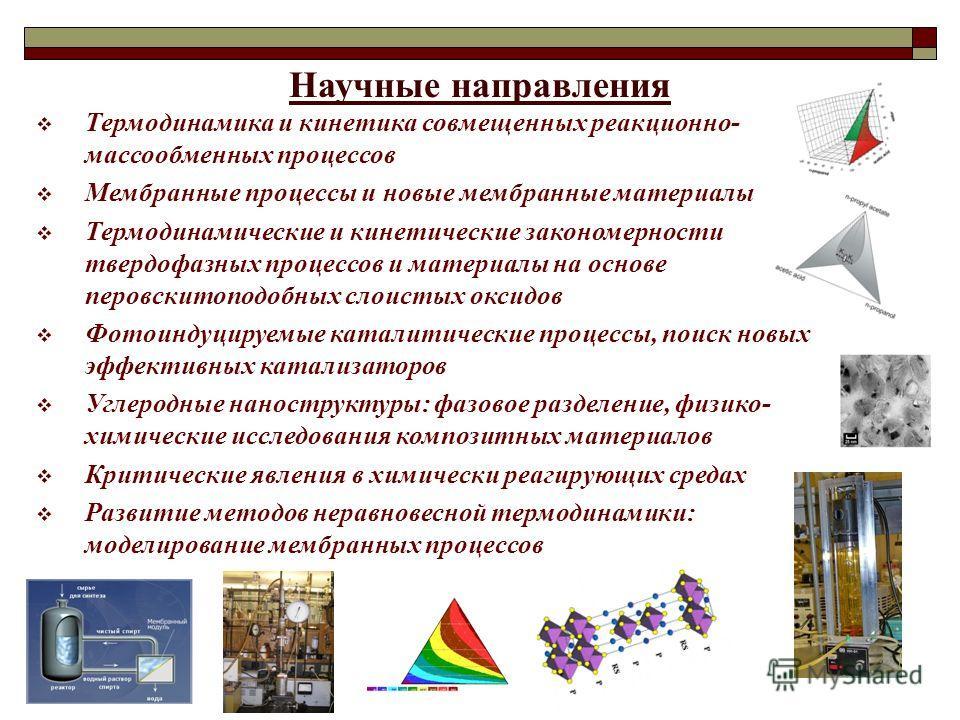 Научные направления Термодинамика и кинетика совмещенных реакционно- массообменных процессов Мембранные процессы и новые мембранные материалы Термодинамические и кинетические закономерности твердофазных процессов и материалы на основе перовскитоподоб