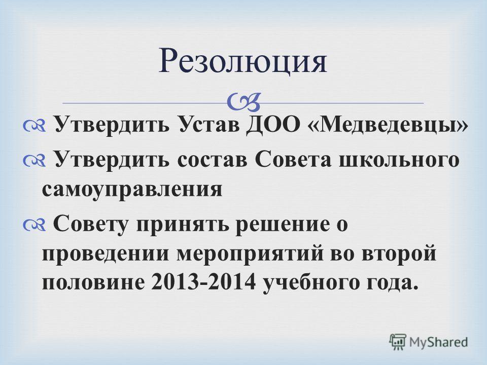 Утвердить Устав ДОО « Медведевцы » Утвердить состав Совета школьного самоуправления Совету принять решение о проведении мероприятий во второй половине 2013-2014 учебного года. Резолюция