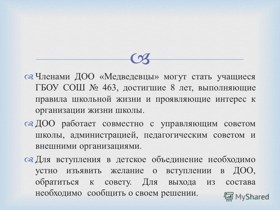 Членами ДОО « Медведевцы » могут стать учащиеся ГБОУ СОШ 463, достигшие 8 лет, выполняющие правила школьной жизни и проявляющие интерес к организации жизни школы. ДОО работает совместно с управляющим советом школы, администрацией, педагогическим сове