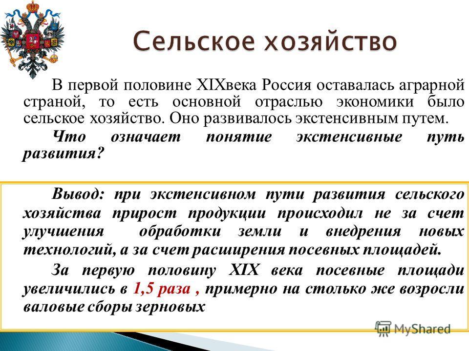 В первой половине XIXвека Россия оставалась аграрной страной, то есть основной отраслью экономики было сельское хозяйство. Оно развивалось экстенсивным путем. Что означает понятие экстенсивные путь развития? Вывод: при экстенсивном пути развития сель