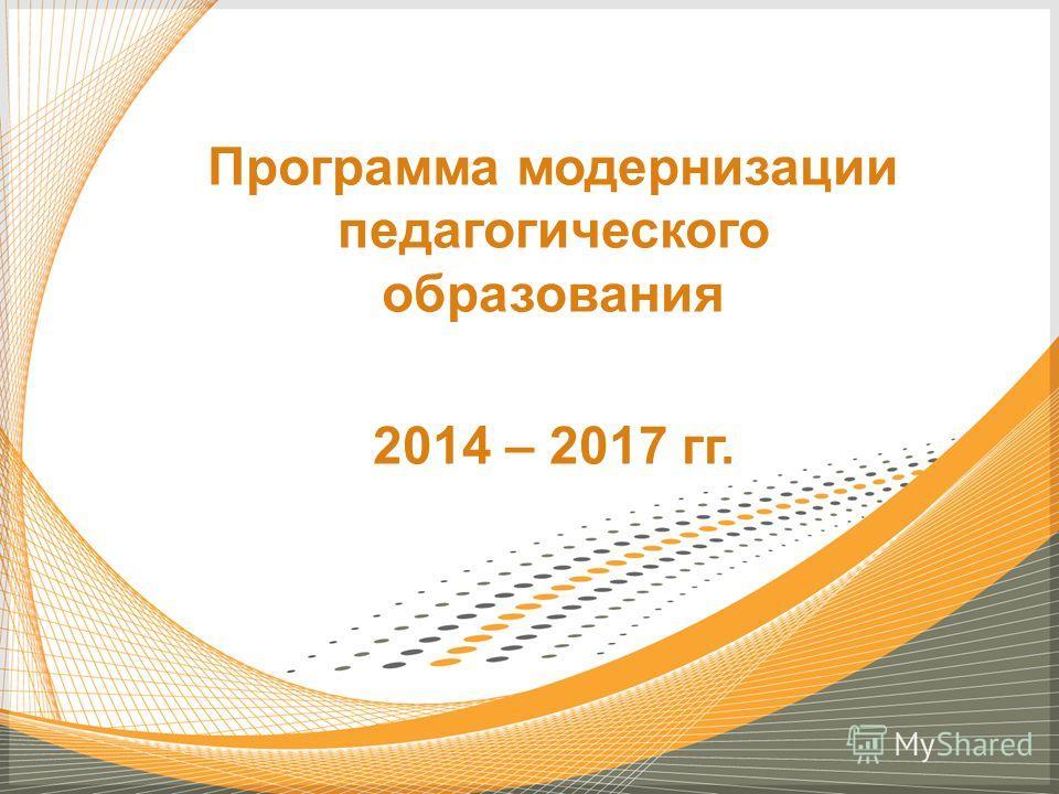 Программа модернизации педагогического образования 2014 – 2017 гг.