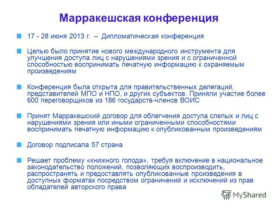 Марракешская конференция 17 - 28 июня 2013 г. – Дипломатическая конференция Целью было принятие нового международного инструмента для улучшения доступа лиц с нарушениями зрения и с ограниченной способностью воспринимать печатную информацию к охраняем