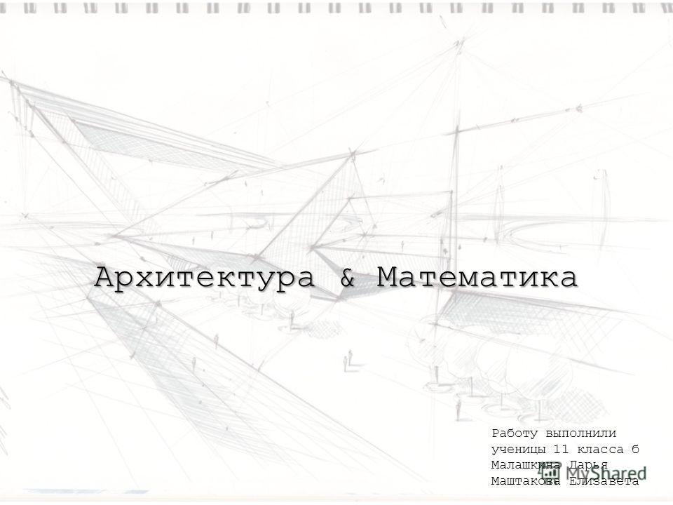 Архитектура & Математика Работу выполнили ученицы 11 класса б Малашкина Дарья Маштакова Елизавета