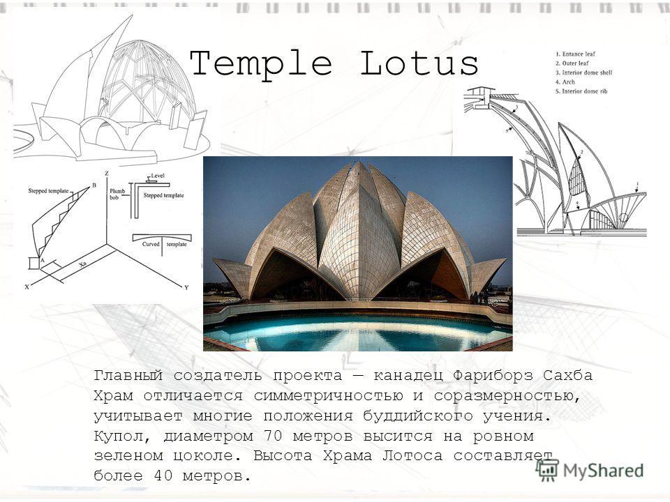 Temple Lotus Главный создатель проекта канадец Фариборз Сахба Храм отличается симметричностью и соразмерностью, учитывает многие положения буддийского учения. Купол, диаметром 70 метров высится на ровном зеленом цоколе. Высота Храма Лотоса составляет