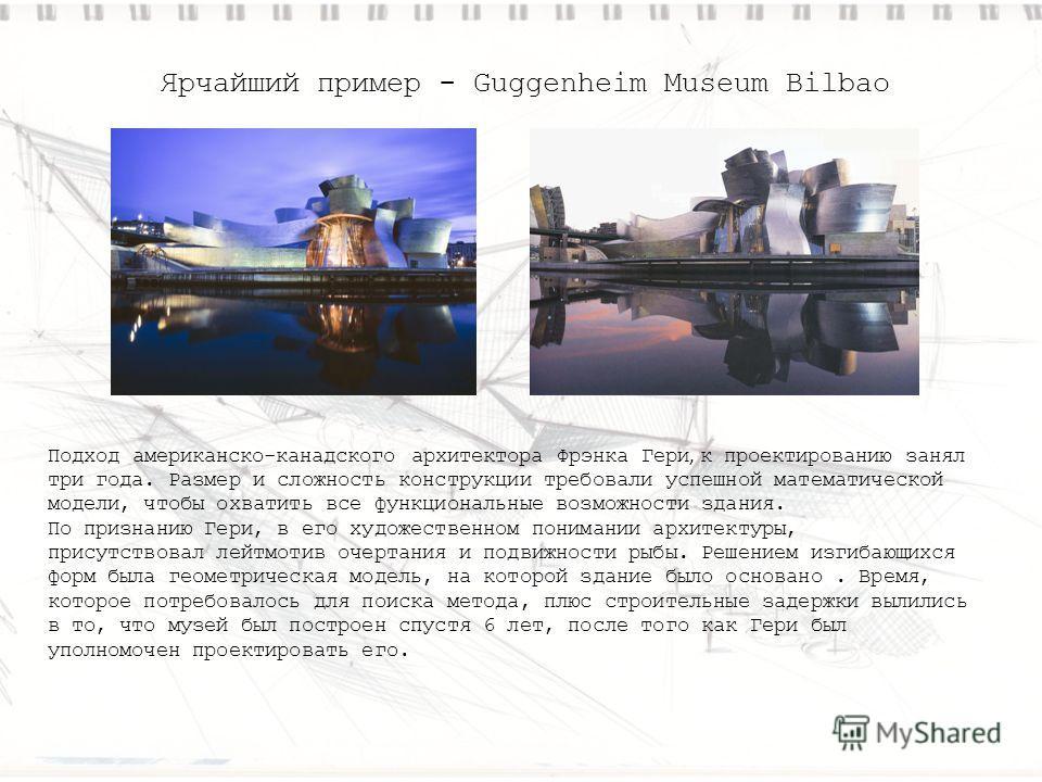 Ярчайший пример - Guggenheim Museum Bilbao Подход американско-канадского архитектора Фрэнка Гери, к проектированию занял три года. Размер и сложность конструкции требовали успешной математической модели, чтобы охватить все функциональные возможности