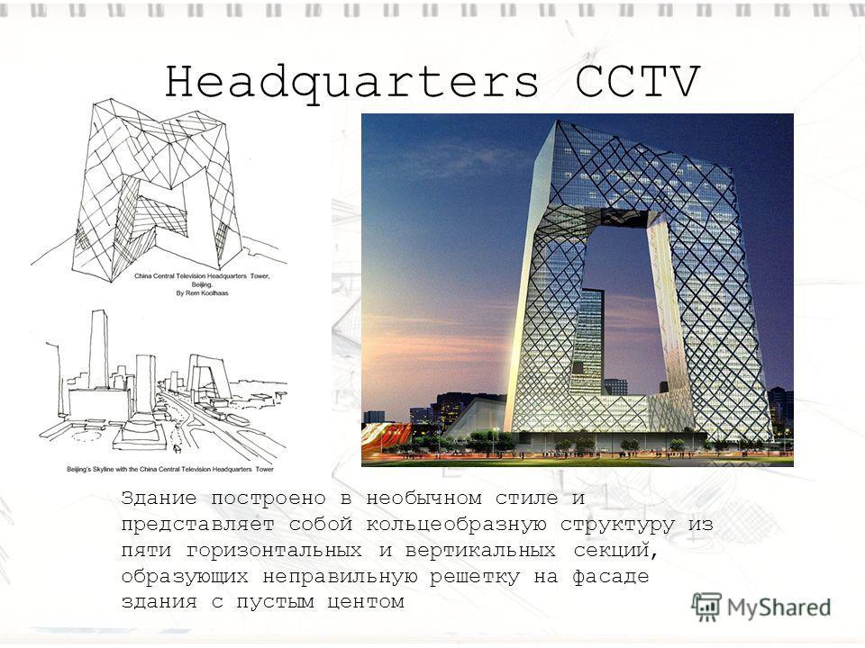 Headquarters CCTV Здание построено в необычном стиле и представляет собой кольцеобразную структуру из пяти горизонтальных и вертикальных секции ̆, образующих неправильную решетку на фасаде здания с пустым центом