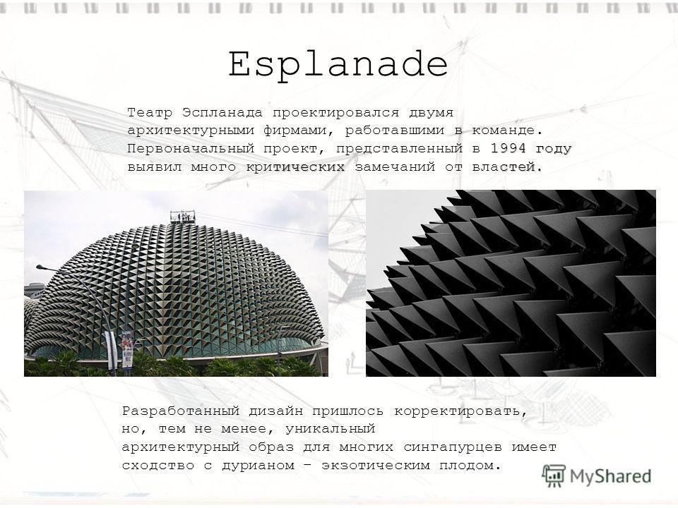 Esplanade Разработанный дизайн пришлось корректировать, но, тем не менее, уникальный архитектурный образ для многих сингапурцев имеет сходство с дурианом – экзотическим плодом. 1994 году тических стей. Театр Эспланада проектировался двумя архитектурн