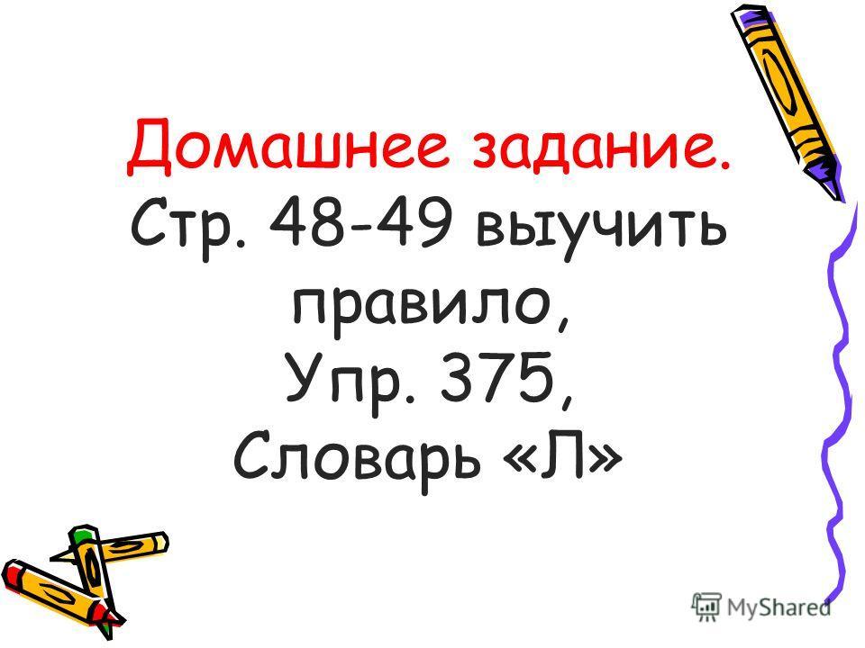 Домашнее задание. Стр. 48-49 выучить правило, Упр. 375, Словарь «Л»