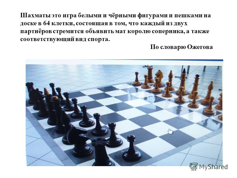 Шахматы это игра белыми и чёрными фигурами и пешками на доске в 64 клетки, состоящая в том, что каждый из двух партнёров стремится объявить мат королю соперника, а также соответствующий вид спорта. По словарю Ожегова