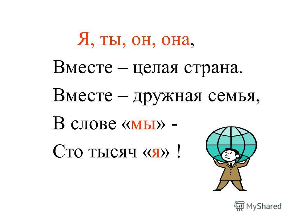 Я, ты, он, она, Вместе – целая страна. Вместе – дружная семья, В слове «мы» - Сто тысяч «я» !